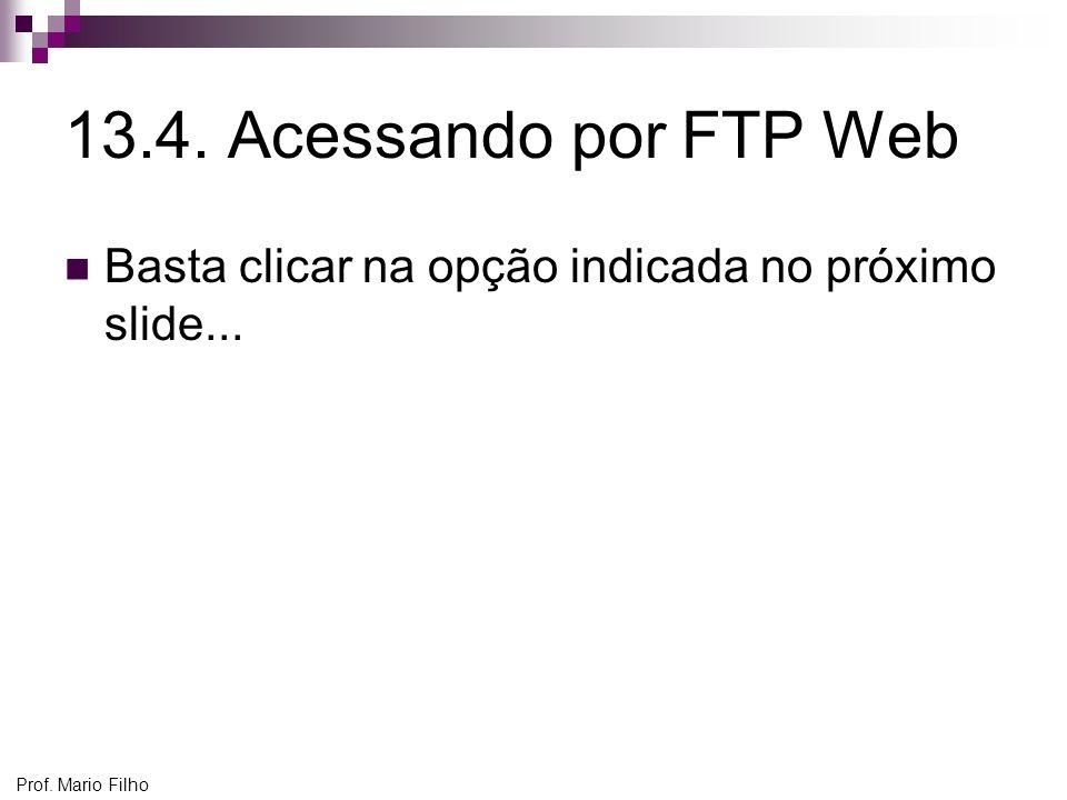 13.4. Acessando por FTP Web Basta clicar na opção indicada no próximo slide... Prof. Mario Filho