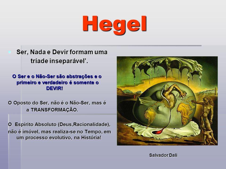 Hegel Ser, Nada e Devir formam uma tríade inseparável'.