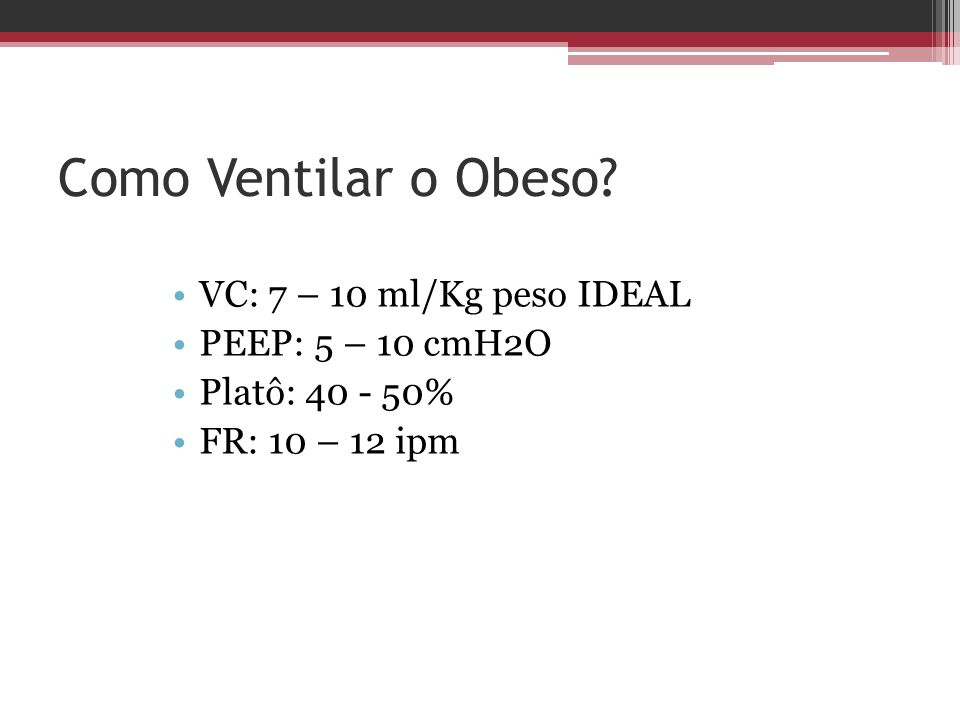 Como Ventilar o Obeso VC: 7 – 10 ml/Kg peso IDEAL PEEP: 5 – 10 cmH2O
