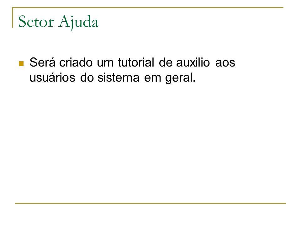 Setor Ajuda Será criado um tutorial de auxilio aos usuários do sistema em geral.
