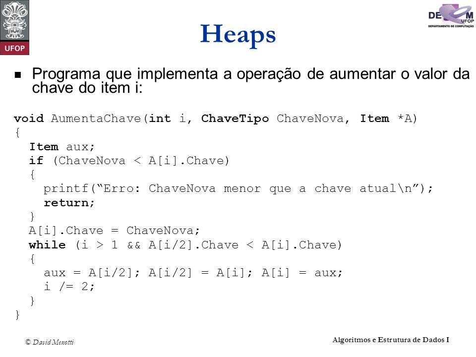 Heaps Programa que implementa a operação de aumentar o valor da chave do item i: void AumentaChave(int i, ChaveTipo ChaveNova, Item *A)