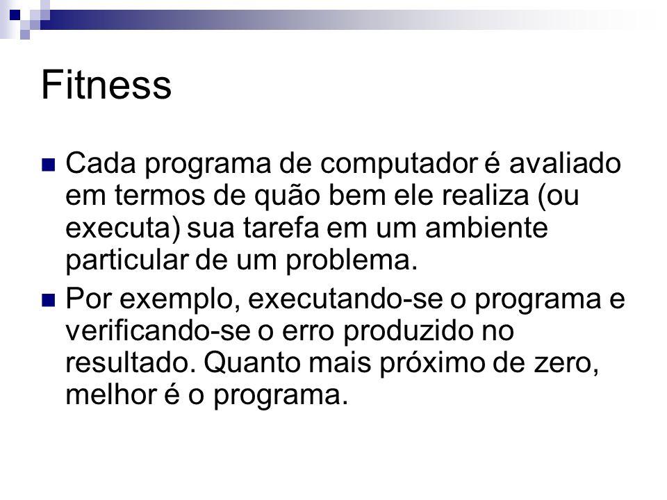 Fitness Cada programa de computador é avaliado em termos de quão bem ele realiza (ou executa) sua tarefa em um ambiente particular de um problema.