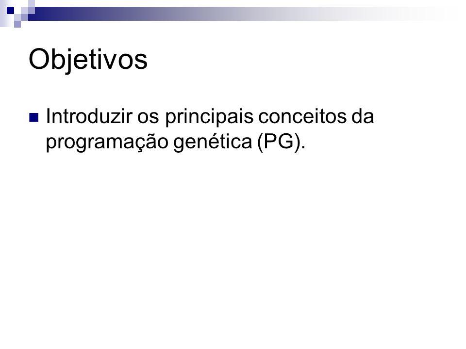 Objetivos Introduzir os principais conceitos da programação genética (PG).