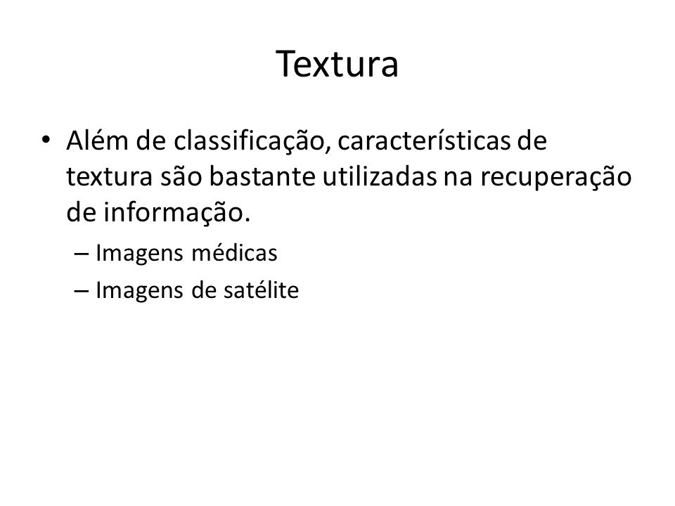 Textura Além de classificação, características de textura são bastante utilizadas na recuperação de informação.
