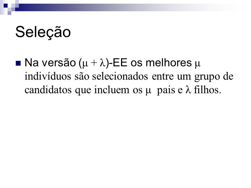Seleção Na versão (μ + λ)-EE os melhores μ indivíduos são selecionados entre um grupo de candidatos que incluem os μ pais e λ filhos.
