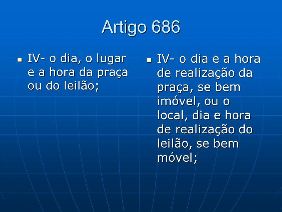 Artigo 686 IV- o dia, o lugar e a hora da praça ou do leilão;