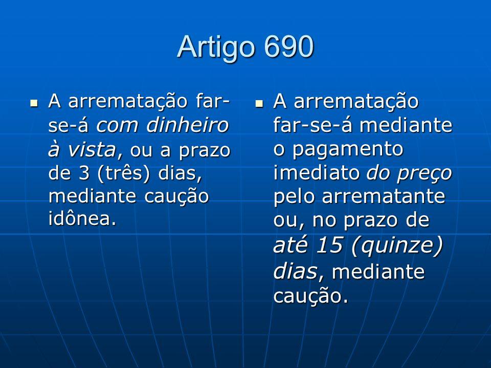 Artigo 690 A arrematação far-se-á com dinheiro à vista, ou a prazo de 3 (três) dias, mediante caução idônea.