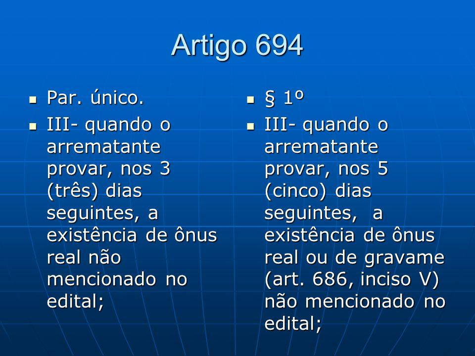 Artigo 694 Par. único. III- quando o arrematante provar, nos 3 (três) dias seguintes, a existência de ônus real não mencionado no edital;