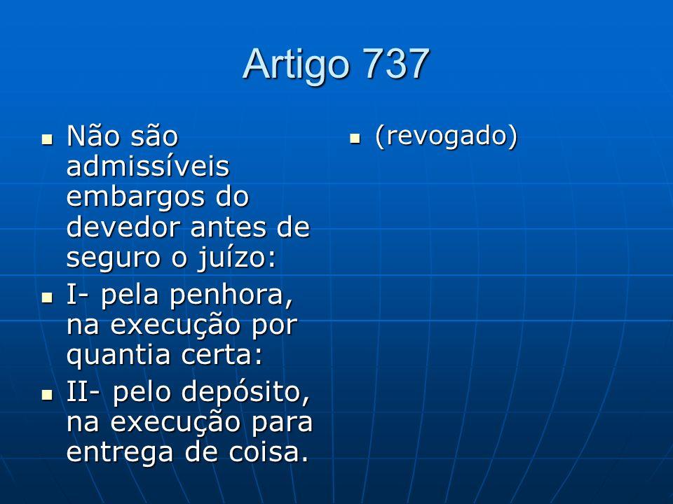 Artigo 737 Não são admissíveis embargos do devedor antes de seguro o juízo: I- pela penhora, na execução por quantia certa: