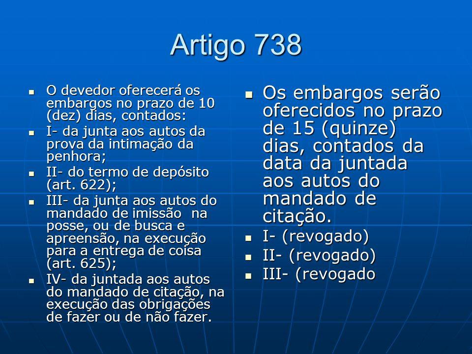 Artigo 738 O devedor oferecerá os embargos no prazo de 10 (dez) dias, contados: I- da junta aos autos da prova da intimação da penhora;