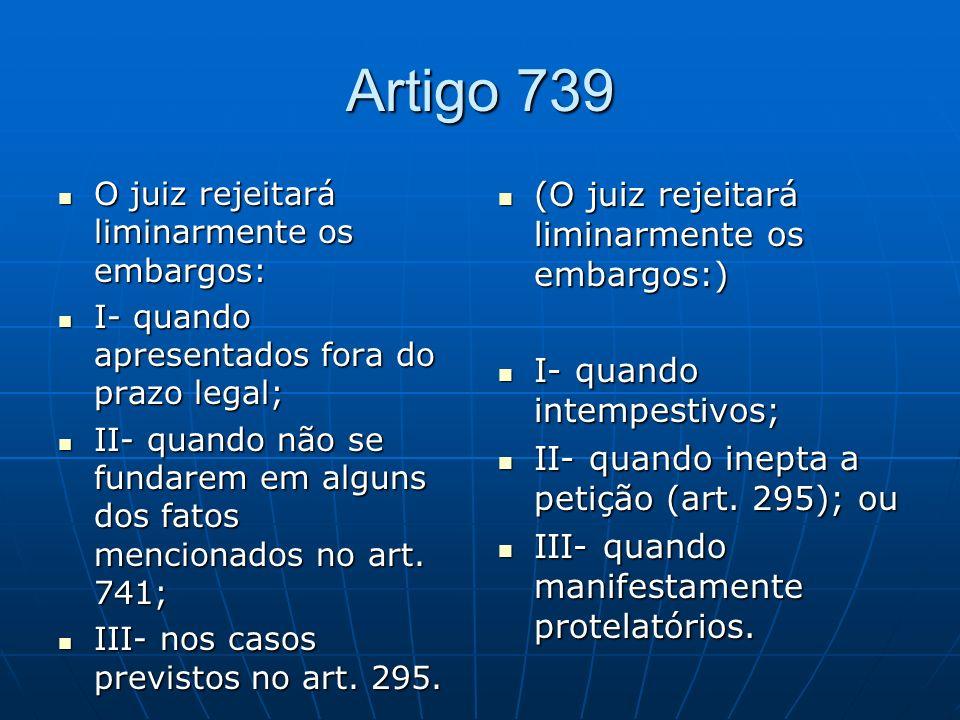 Artigo 739 (O juiz rejeitará liminarmente os embargos:)