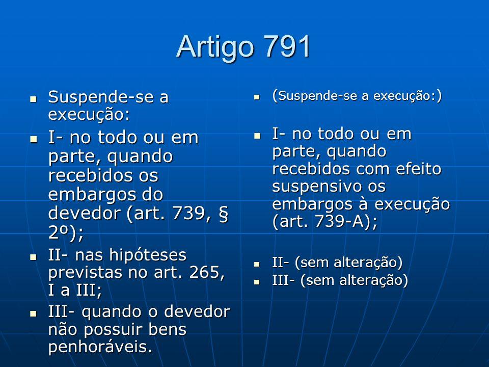 Artigo 791 Suspende-se a execução: I- no todo ou em parte, quando recebidos os embargos do devedor (art. 739, § 2º);