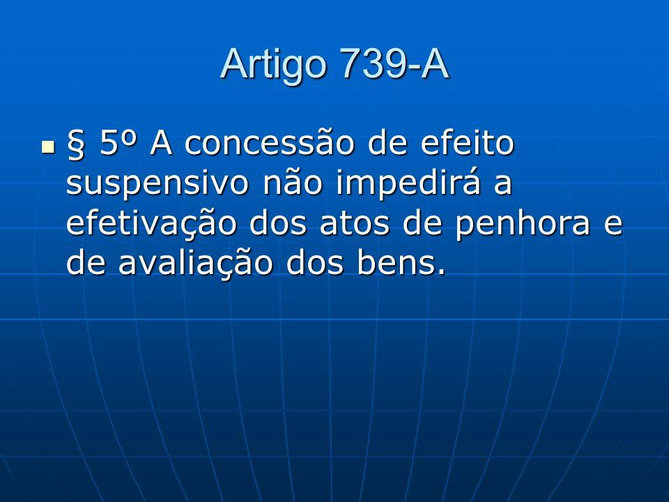 Artigo 739-A § 5º A concessão de efeito suspensivo não impedirá a efetivação dos atos de penhora e de avaliação dos bens.