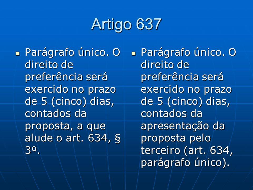 Artigo 637 Parágrafo único. O direito de preferência será exercido no prazo de 5 (cinco) dias, contados da proposta, a que alude o art. 634, § 3º.
