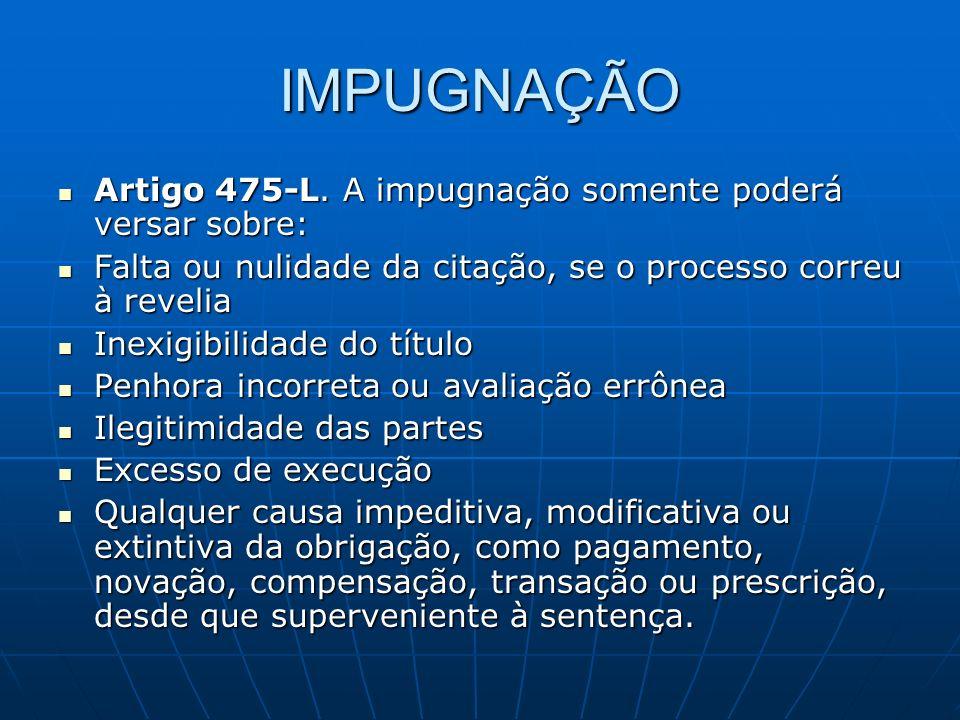 IMPUGNAÇÃO Artigo 475-L. A impugnação somente poderá versar sobre: