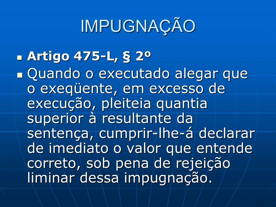 IMPUGNAÇÃO Artigo 475-L, § 2º.