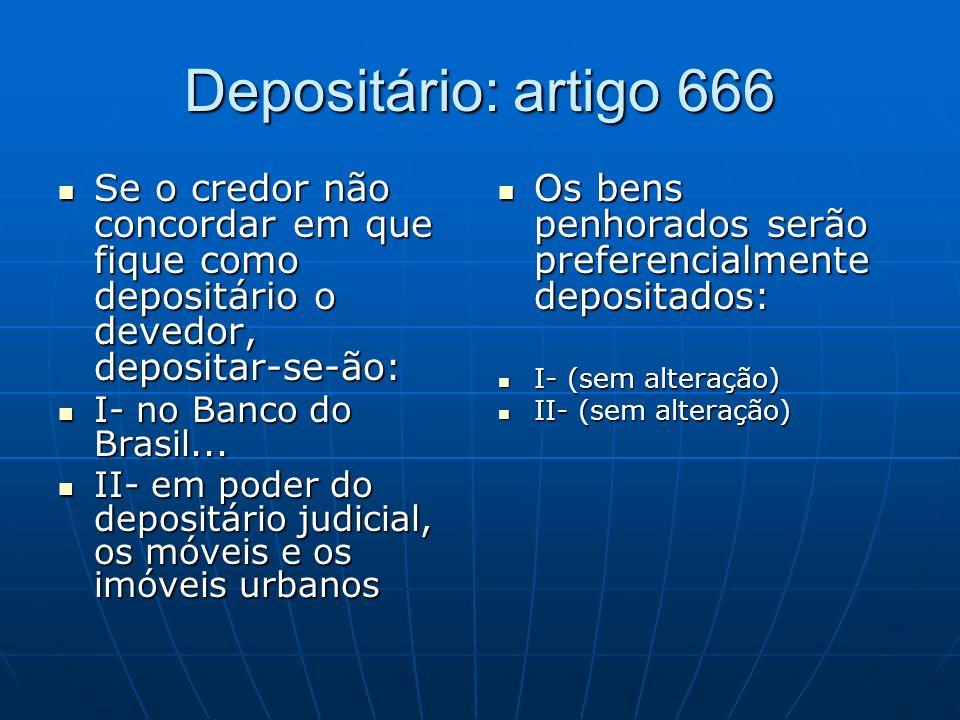 Depositário: artigo 666 Se o credor não concordar em que fique como depositário o devedor, depositar-se-ão: