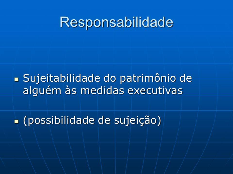 Responsabilidade Sujeitabilidade do patrimônio de alguém às medidas executivas.