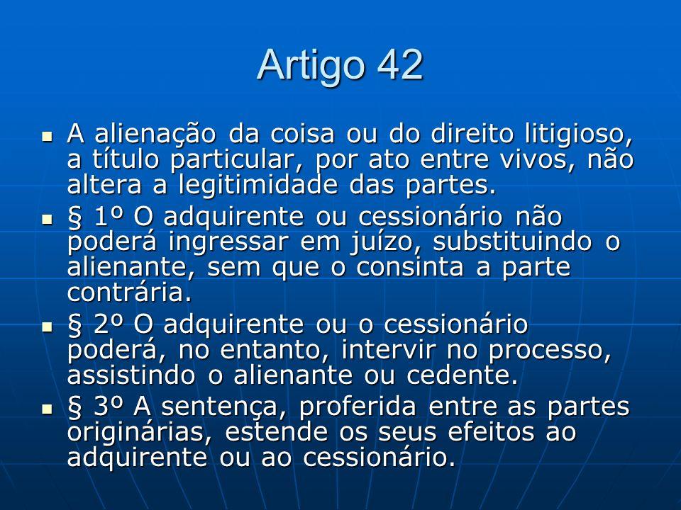 Artigo 42 A alienação da coisa ou do direito litigioso, a título particular, por ato entre vivos, não altera a legitimidade das partes.