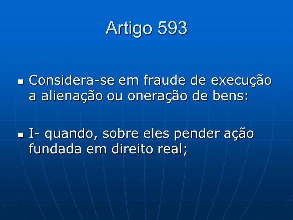 Artigo 593Considera-se em fraude de execução a alienação ou oneração de bens: I- quando, sobre eles pender ação fundada em direito real;