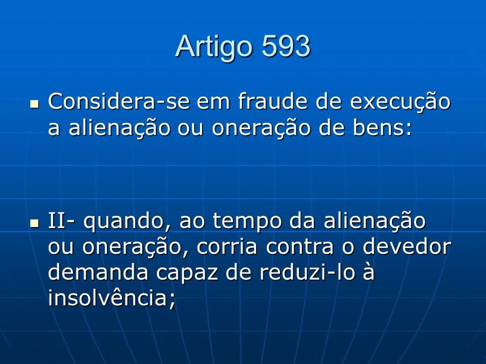 Artigo 593 Considera-se em fraude de execução a alienação ou oneração de bens: