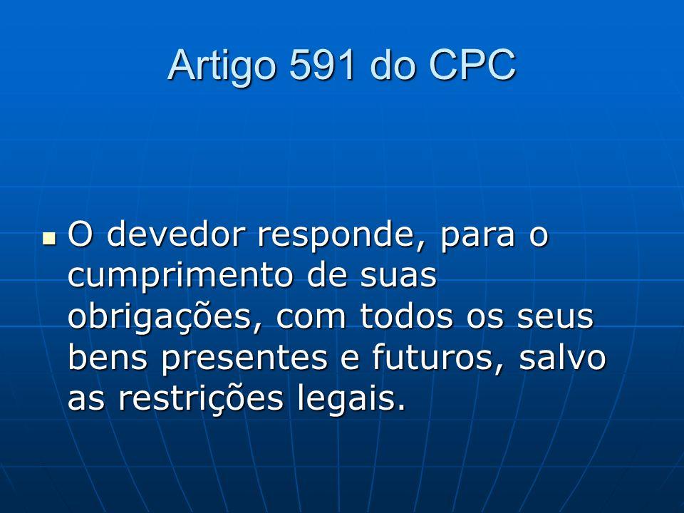 Artigo 591 do CPC O devedor responde, para o cumprimento de suas obrigações, com todos os seus bens presentes e futuros, salvo as restrições legais.