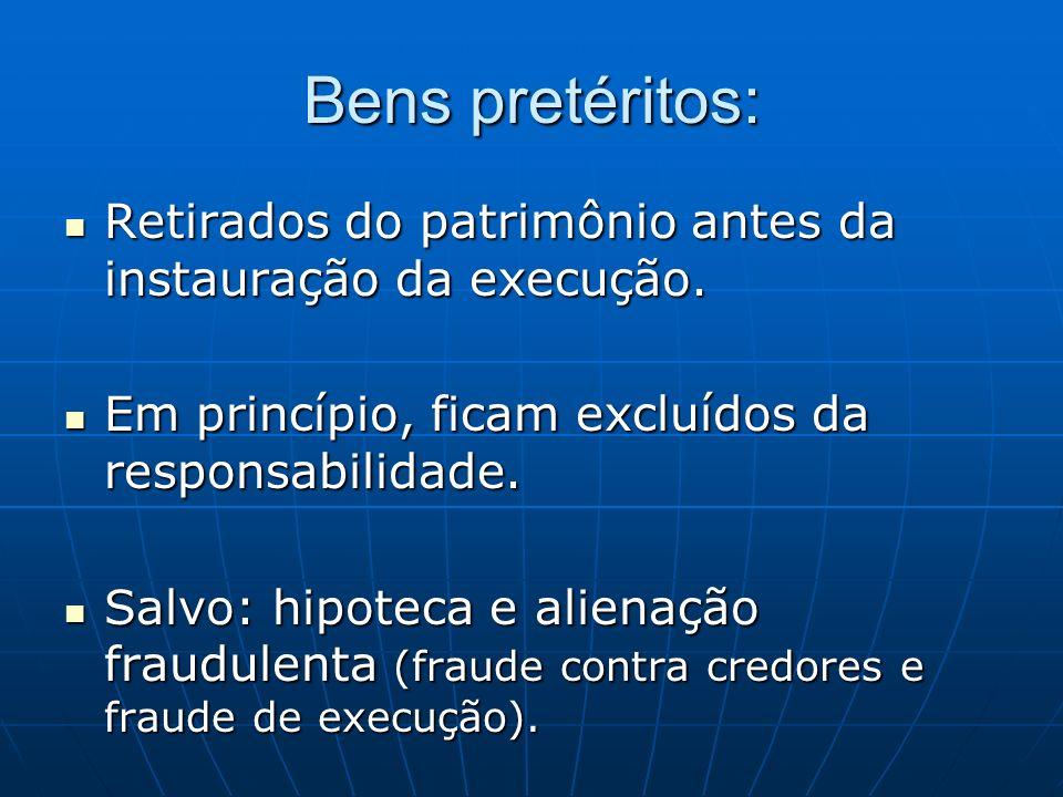 Bens pretéritos:Retirados do patrimônio antes da instauração da execução. Em princípio, ficam excluídos da responsabilidade.