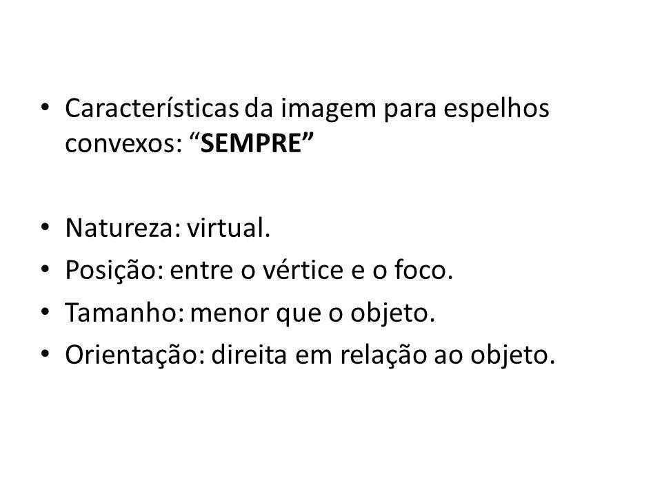 Características da imagem para espelhos convexos: SEMPRE
