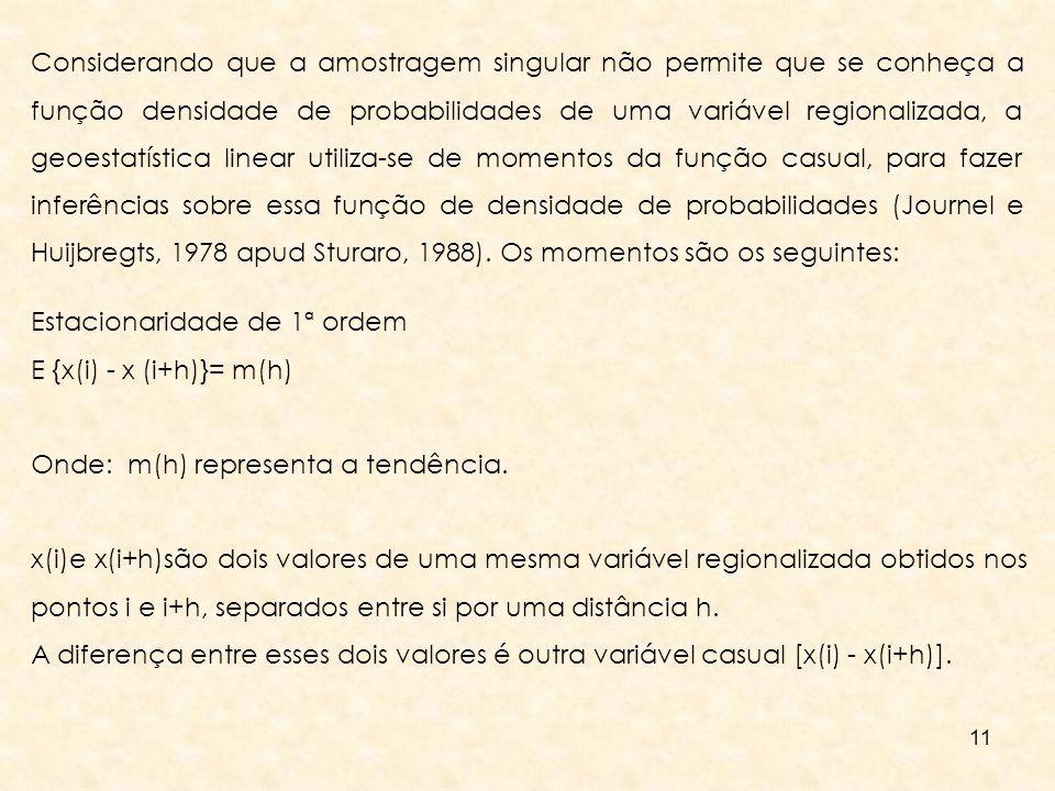 Considerando que a amostragem singular não permite que se conheça a função densidade de probabilidades de uma variável regionalizada, a geoestatística linear utiliza-se de momentos da função casual, para fazer inferências sobre essa função de densidade de probabilidades (Journel e Huijbregts, 1978 apud Sturaro, 1988). Os momentos são os seguintes: