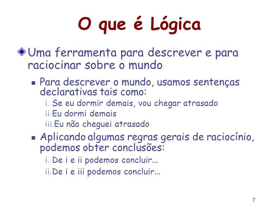 O que é Lógica Uma ferramenta para descrever e para raciocinar sobre o mundo. Para descrever o mundo, usamos sentenças declarativas tais como: