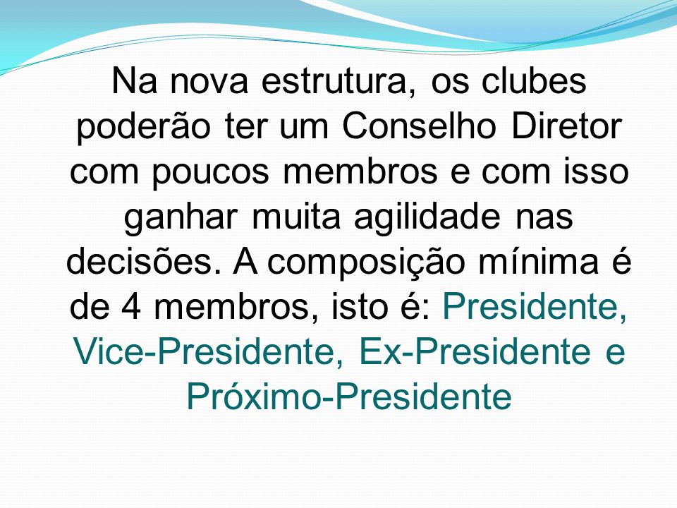 Na nova estrutura, os clubes poderão ter um Conselho Diretor com poucos membros e com isso ganhar muita agilidade nas decisões.