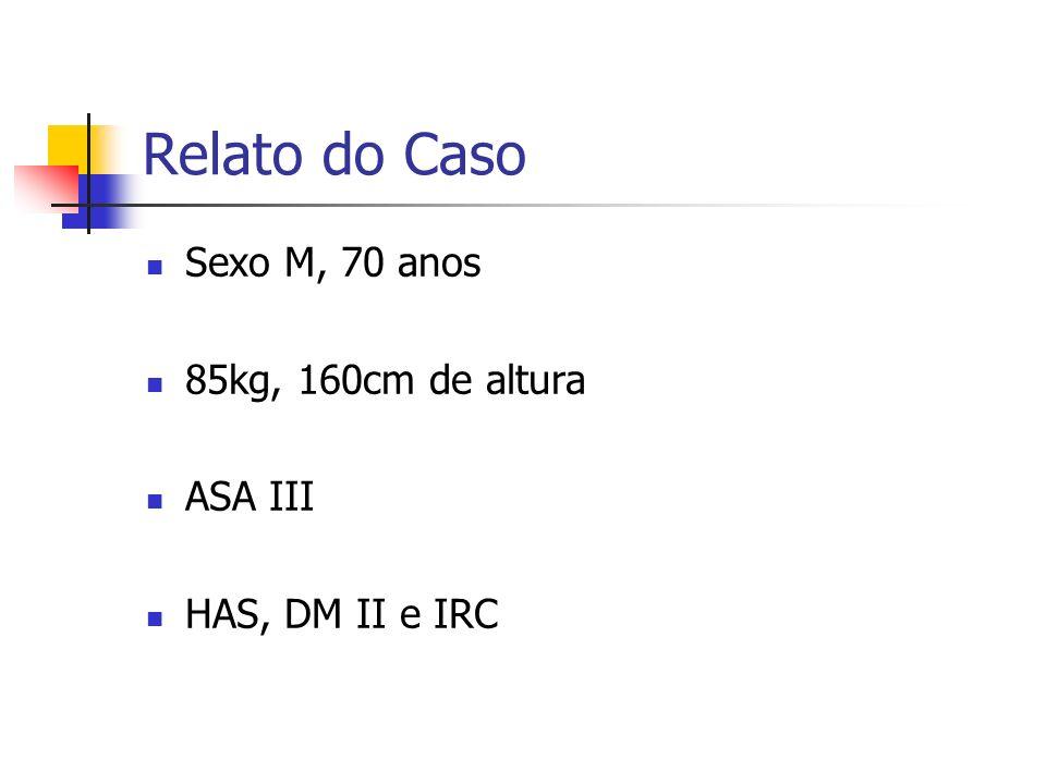 Relato do Caso Sexo M, 70 anos 85kg, 160cm de altura ASA III