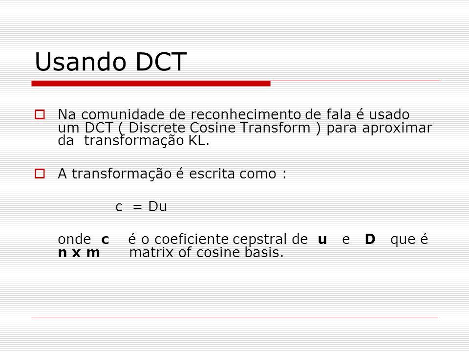 Usando DCT Na comunidade de reconhecimento de fala é usado um DCT ( Discrete Cosine Transform ) para aproximar da transformação KL.