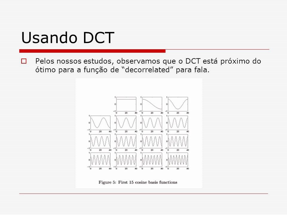 Usando DCT Pelos nossos estudos, observamos que o DCT está próximo do ótimo para a função de decorrelated para fala.