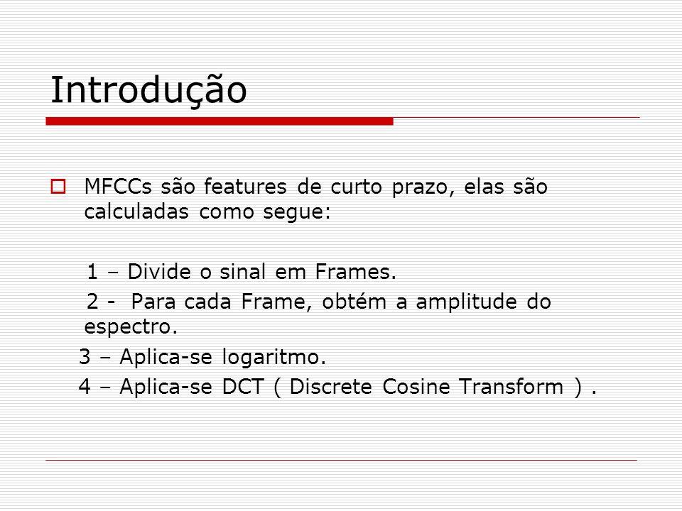IntroduçãoMFCCs são features de curto prazo, elas são calculadas como segue: 1 – Divide o sinal em Frames.