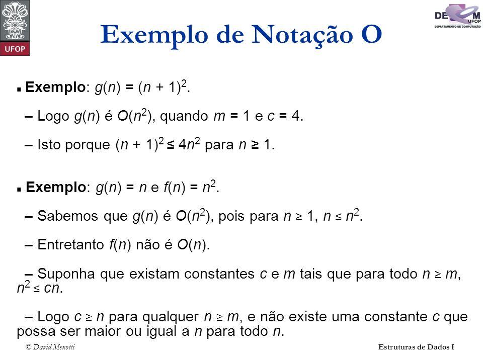 Exemplo de Notação O Exemplo: g(n) = (n + 1)2. – Logo g(n) é O(n2), quando m = 1 e c = 4. – Isto porque (n + 1)2 ≤ 4n2 para n ≥ 1.