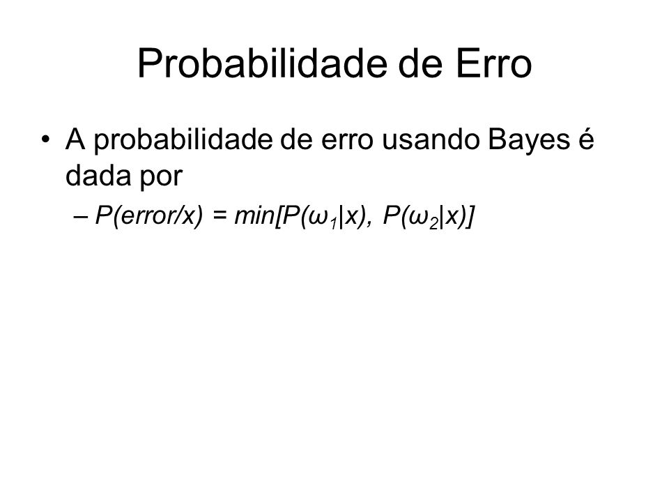 Probabilidade de Erro A probabilidade de erro usando Bayes é dada por