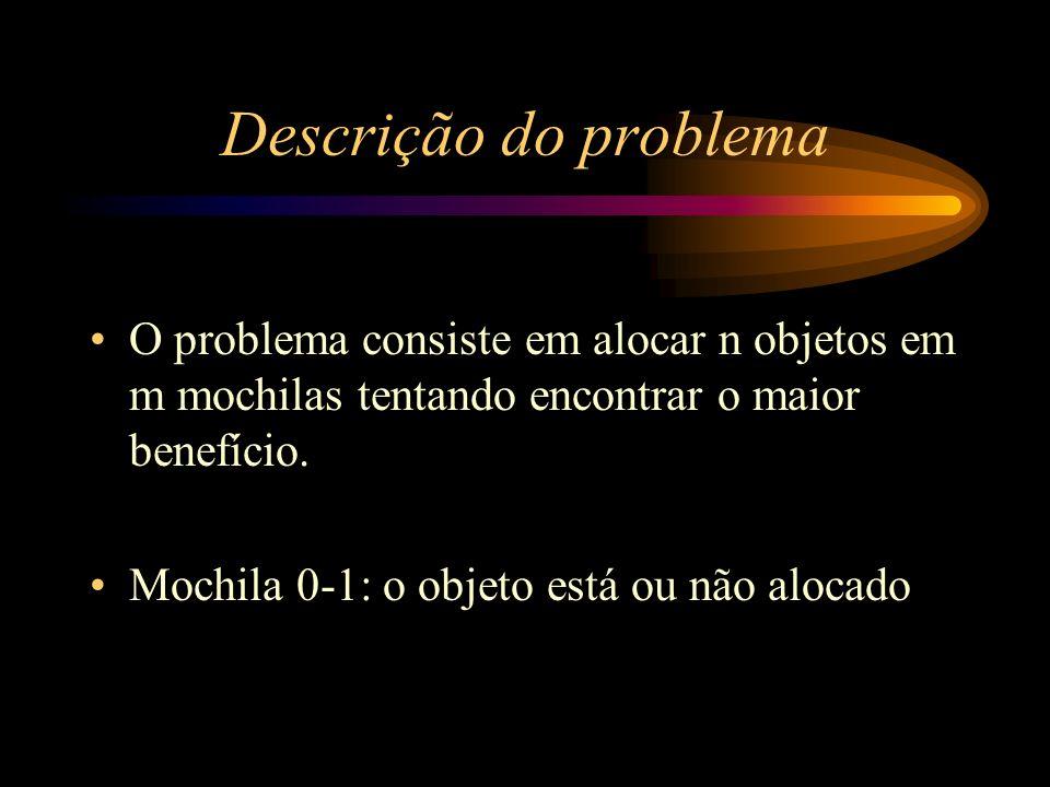 Descrição do problema O problema consiste em alocar n objetos em m mochilas tentando encontrar o maior benefício.