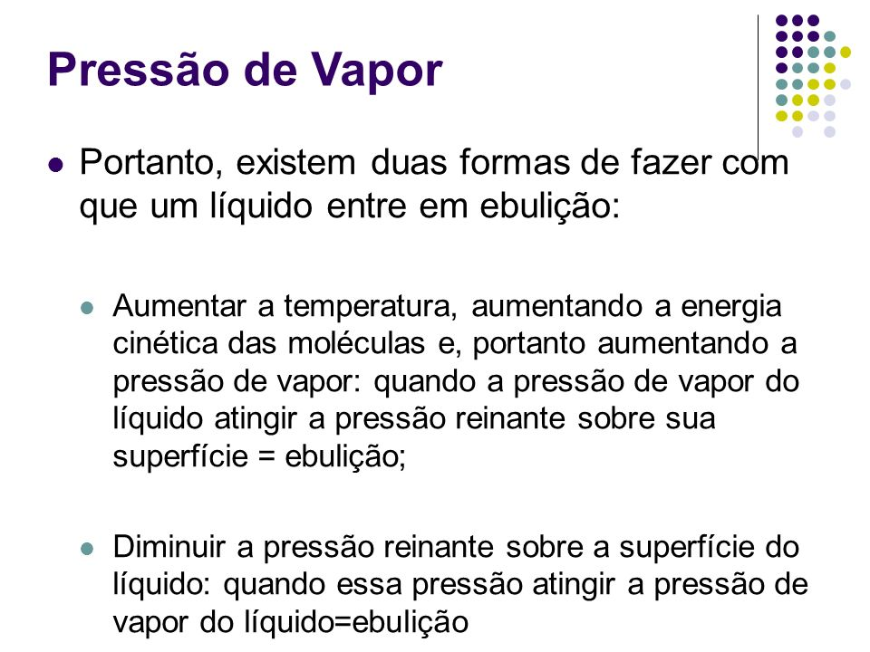 Pressão de Vapor Portanto, existem duas formas de fazer com que um líquido entre em ebulição: