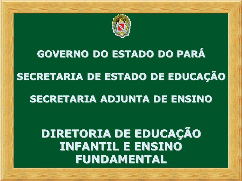 GOVERNO DO ESTADO DO PARÁ SECRETARIA DE ESTADO DE EDUCAÇÃO SECRETARIA ADJUNTA DE ENSINO DIRETORIA DE EDUCAÇÃO INFANTIL E ENSINO FUNDAMENTAL