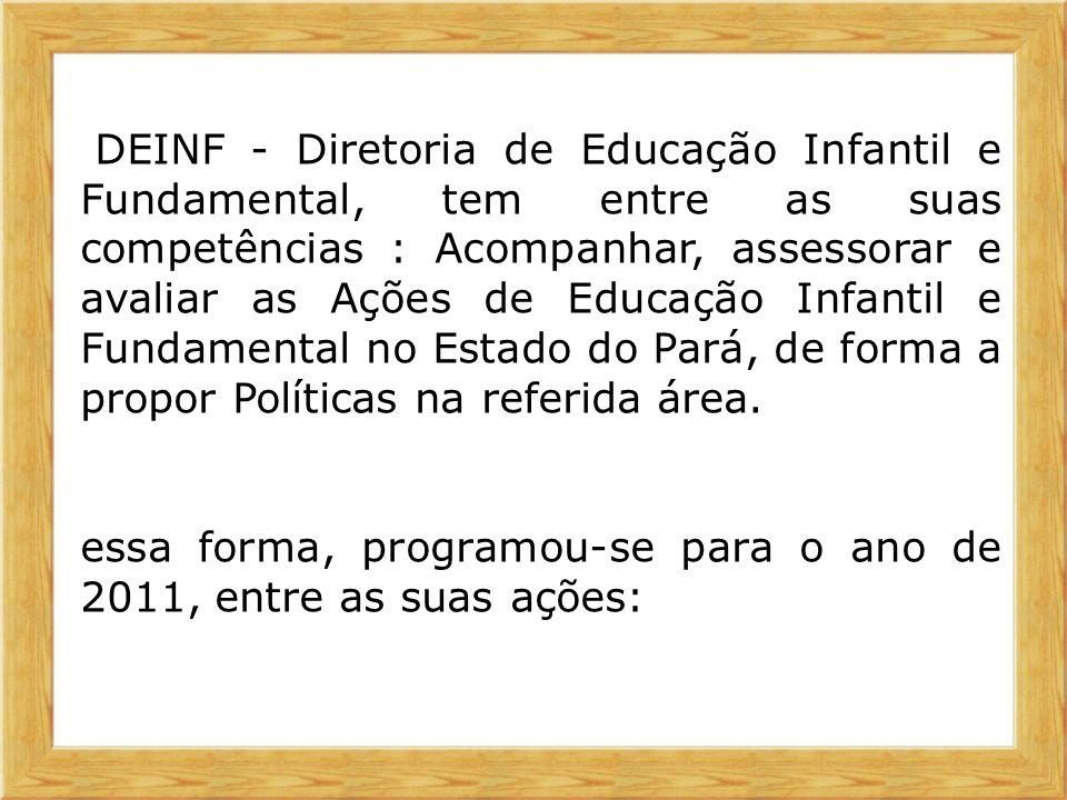 A DEINF - Diretoria de Educação Infantil e Fundamental, tem entre as suas competências : Acompanhar, assessorar e avaliar as Ações de Educação Infantil e Fundamental no Estado do Pará, de forma a propor Políticas na referida área.