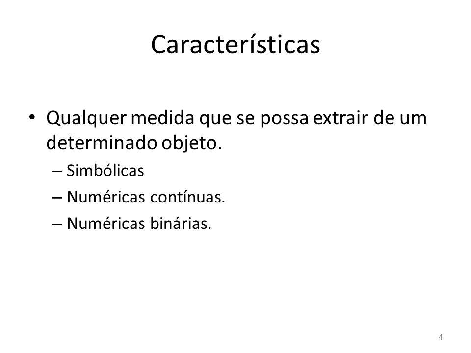 Características Qualquer medida que se possa extrair de um determinado objeto. Simbólicas. Numéricas contínuas.