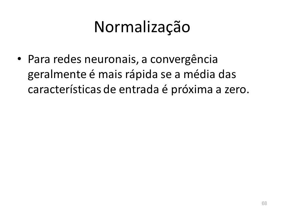 Normalização Para redes neuronais, a convergência geralmente é mais rápida se a média das características de entrada é próxima a zero.
