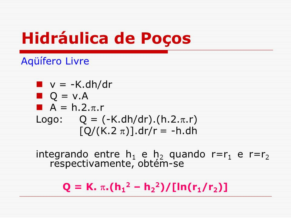 Hidráulica de Poços Aqüífero Livre v = -K.dh/dr Q = v.A A = h.2..r