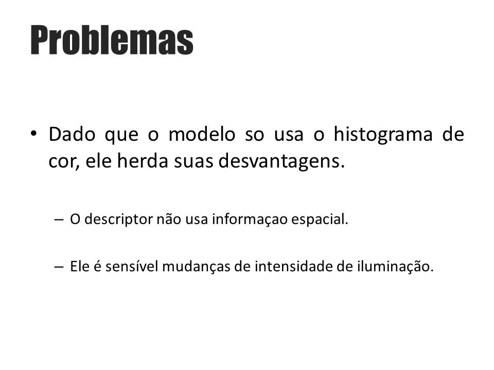 Problemas Dado que o modelo so usa o histograma de cor, ele herda suas desvantagens. O descriptor não usa informaçao espacial.