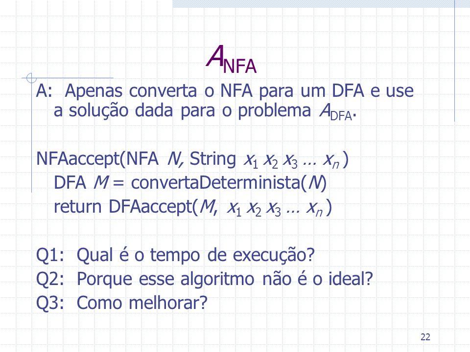 ANFA A: Apenas converta o NFA para um DFA e use a solução dada para o problema ADFA. NFAaccept(NFA N, String x1 x2 x3 … xn )