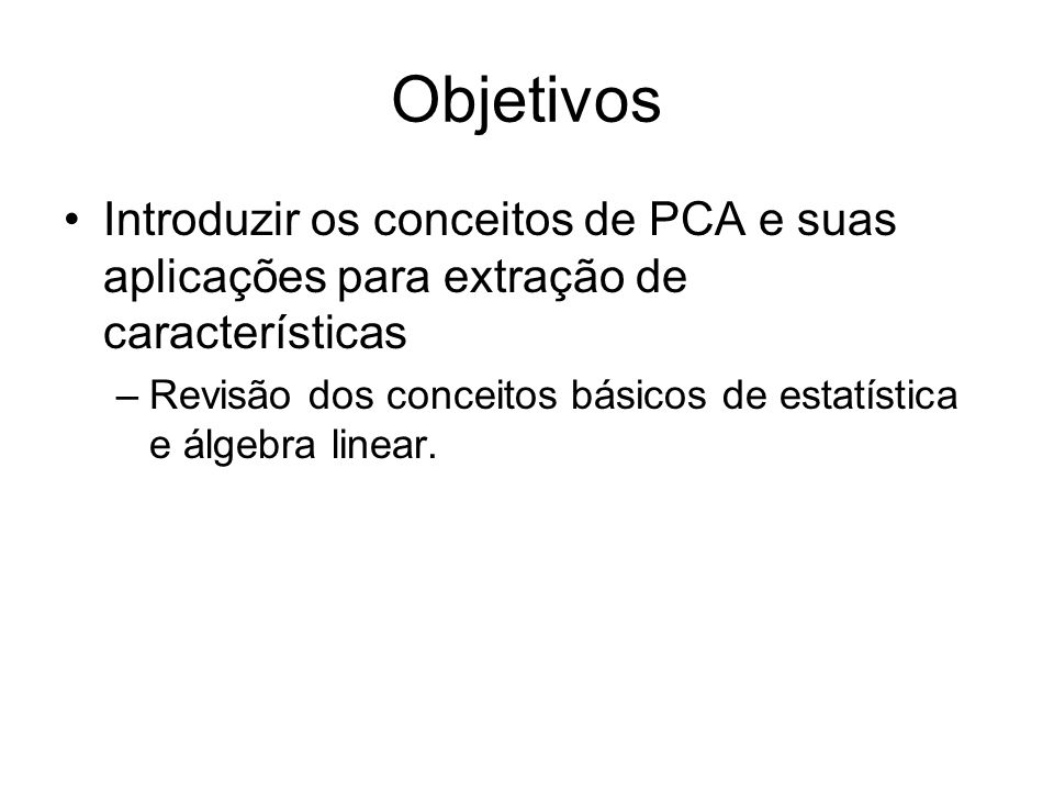 Objetivos Introduzir os conceitos de PCA e suas aplicações para extração de características.