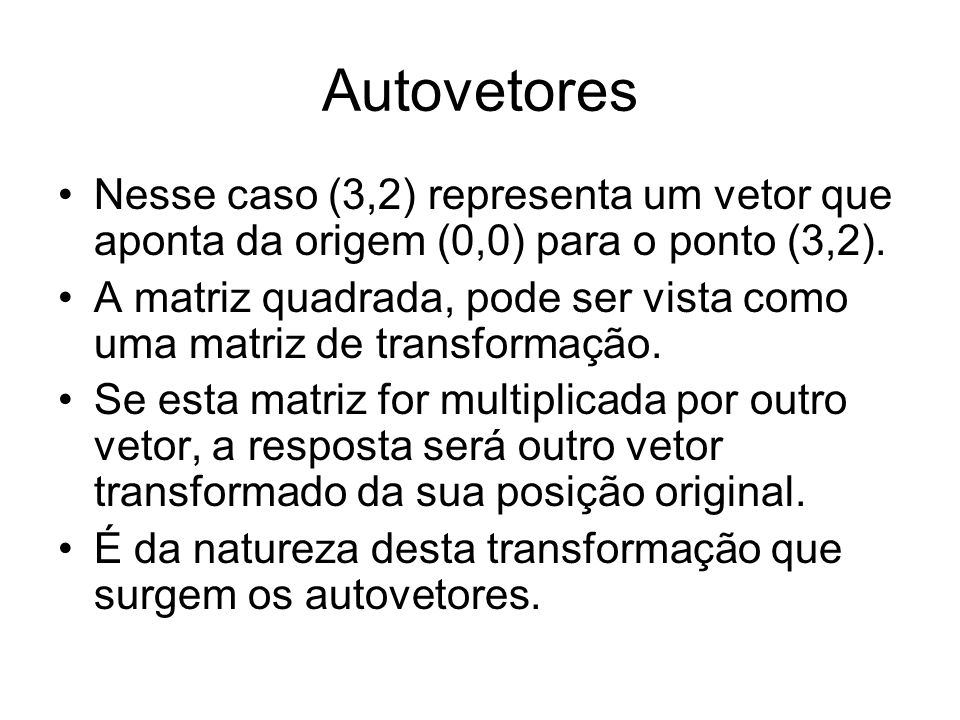 Autovetores Nesse caso (3,2) representa um vetor que aponta da origem (0,0) para o ponto (3,2).