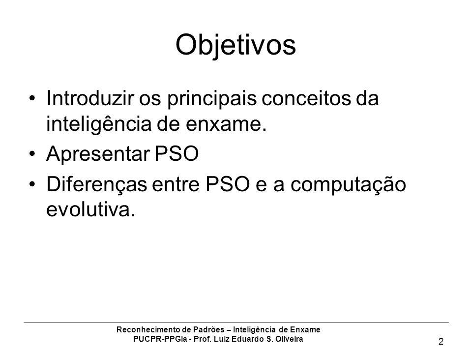 Objetivos Introduzir os principais conceitos da inteligência de enxame. Apresentar PSO. Diferenças entre PSO e a computação evolutiva.