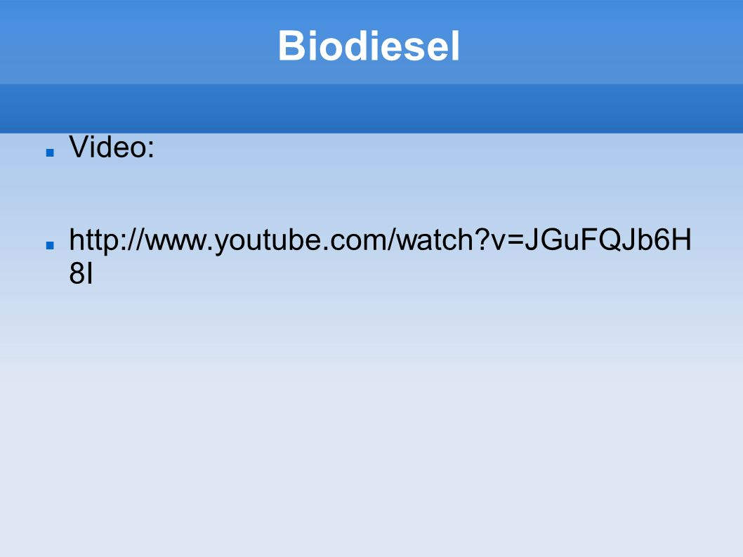 Biodiesel Video: http://www.youtube.com/watch v=JGuFQJb6H8 I
